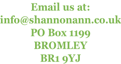 Email us at: info@shannonann.co.uk PO Box 1199 BROMLEY BR1 9YJ
